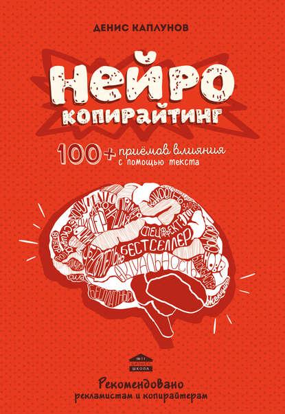 Денис Каплунов. Нейрокопирайтинг. 100+ приёмов влияния с помощью текста