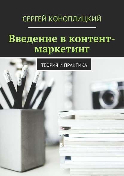 Сергей Коноплицкий. Введение в контент-маркетинг. Теория и практика