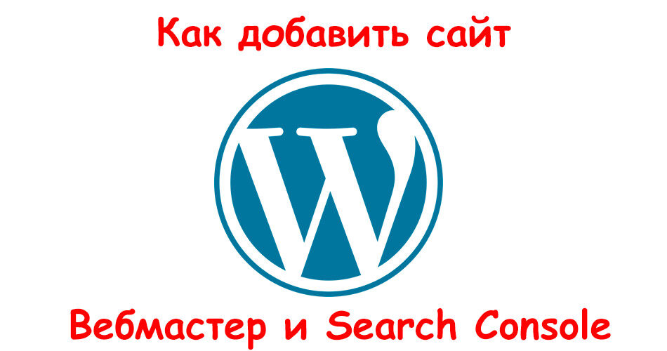 Как добавить сайт на базе WordPress в Яндекс Вебмастер и Google Search Console